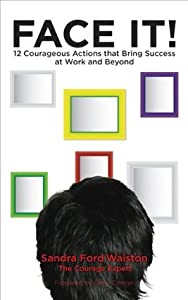 FACE IT!: 12 Courageous Actions that Bring Success at Work and Beyond