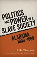 Politics and Power in a Slave Society: Alabama, 1800--1860