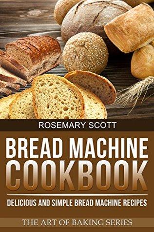 Bread Machine Cookbook: Delicious and Simple Bread Machine Recipes