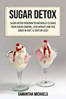 Sugar Detox: Sugar Detox Program to Naturally Cleanse Your Sugar Craving, Lose Weight and Feel Great in Just 15 Days or Less!