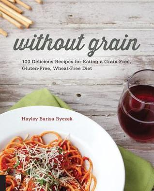 Without Grain: 100 Delicious Recipes for Eating a Grain-Free