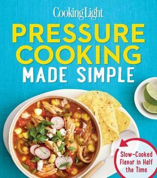 COOKING LIGHT Pressure Cooking Made Simple Slow-cooked Flavor In Half The Time