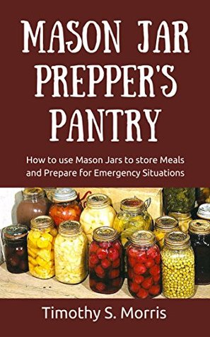 Mason Jar Prepper's Pantry: How to Use Mason Jars to Store Meals and Prepare for Emergency Situations (Practical Preppers)