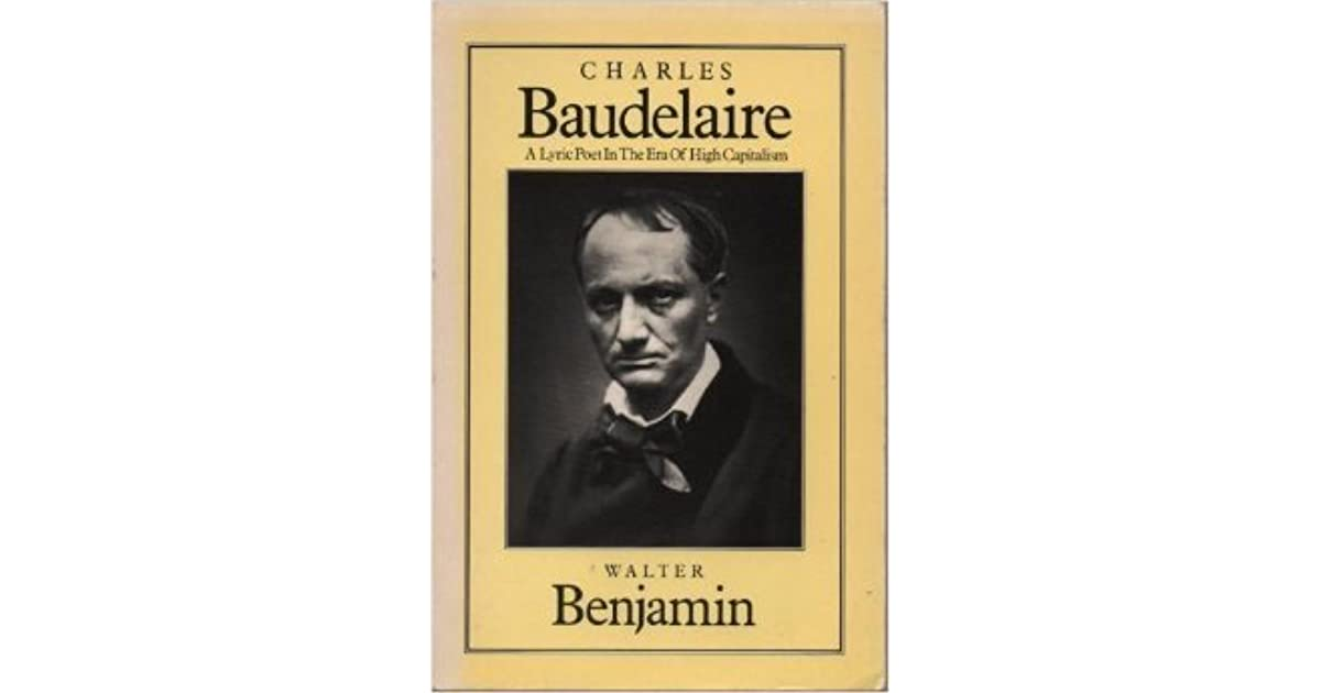 walter benjamin essays on baudelaire Walter benjamin's essays on the great french lyric poet, charles baudelaire revolutionized not just the way we think about baudelaire, but our understanding of modernity and modernism as well.
