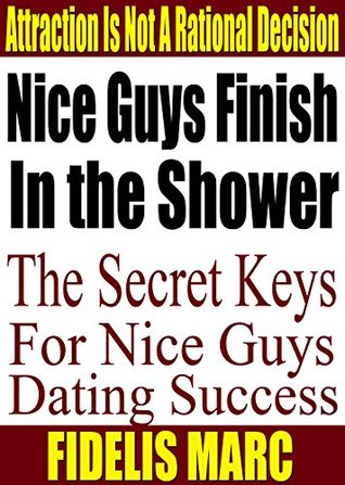 Nice Guys Finish In the Shower; The Secret Keys for Nice Guys Dating Success