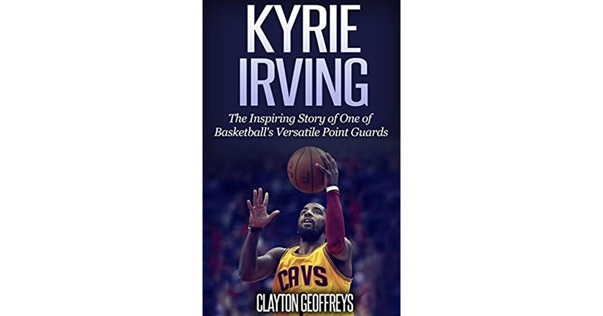 sale retailer 1821e 1fcac Kyrie Irving: The Inspiring Story of One of Basketball's ...