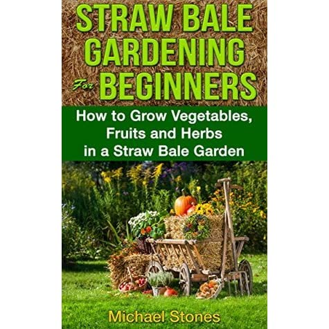 Straw Bale Gardening For Beginners How To Grow Vegetables Fruits And Herbs In A Straw Bale