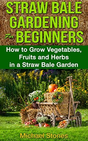 STRAW BALE GARDENING For BEGINNERS - How to Grow Vegetables, Fruits and Herbs in a Straw Bale Garden (Straw Bale Gardening, Urban Gardening)