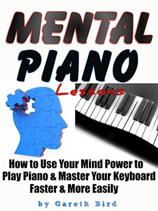 Mental Piano Lessons: How to Use Your Mind Power to Play