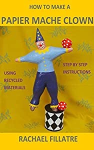 HOW TO MAKE A PAPIER MACHE CLOWN: Step by step instructions using recycled materials