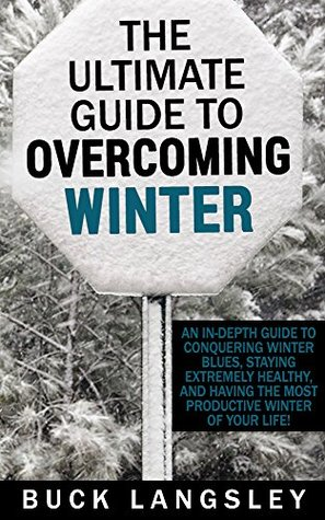 The Ultimate Guide to Overcoming Winter: An In-Depth Guide to Conquering Winter Blues, Staying Extremely Healthy, And Having the Most Productive Winter ... Depression- Cabin Fever- Productivity)