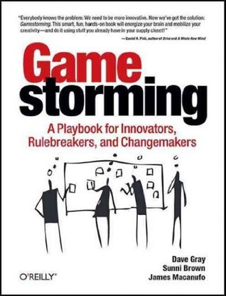 Gamestorming: A Playbook for Innovators, Rule-breakers, and Changemakers
