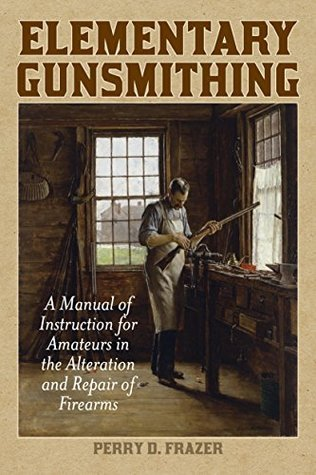 Elementary Gunsmithing A Manual of Instruction for Amateurs in the Alteration and Repair of Firearms