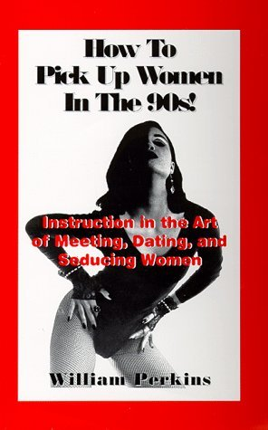 How To Pick Up Women In The 90's: Instruction In The Art Of Meeting, Dating, And Seducing Women