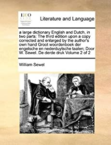 A Large Dictionary English and Dutch, in Two Parts: The Third Edition Upon a Copy Corrected and Enlarged by the Author's Own Hand Groot Woordenboek Der Engelsche En Nederduytsche Taalen; Door W. Sewel. de Derde Druk Volume 2 of 2