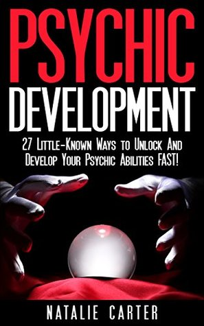 Psychic Development: 27 Little-Known Ways To Unlock And Develop Your Intuition And Psychic Abilities FAST! (Psychic Development For Beginners, Psychic Powers, How to Become A Psychic)