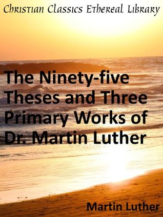 The Ninety-five Theses and Three Primary Works of Dr. Martin Luther - Enhanced Version