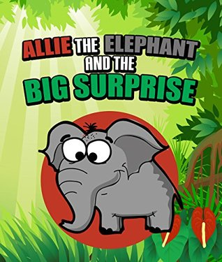 Allie the Elephant and the Big Surprise: Children's Books and Bedtime Stories For Kids Ages 3-15 (Books For Kids Series)