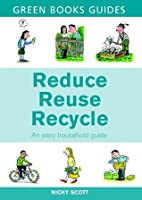 Reduce, Reuse, Recycle: An Easy Household Guide (Green Books Guides)
