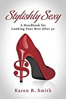 Stylishly Sexy: A Handbook for Looking your Best after 50