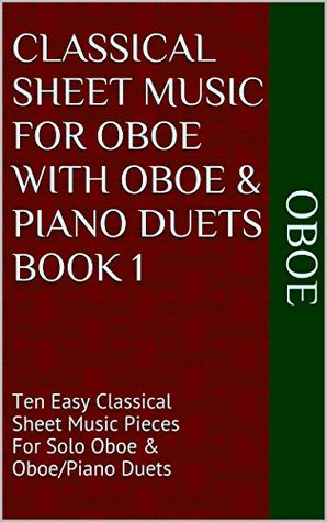 Classical Sheet Music For Oboe With Oboe & Piano Duets Book 1: Ten Easy Classical Sheet Music Pieces For Solo Oboe & Oboe/Piano Duets