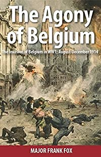 The Agony of Belgium: The Invasion of Belgium in WW1; August-December 1914