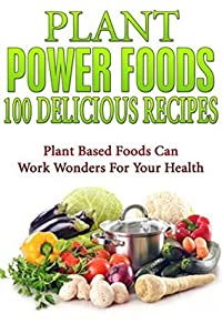 Plant Power Foods - 100 Delicious Recipes: Plant Based Foods Can Work Wonders For Your Health [plant based diet, plant plus diet, plant power food] (plant powered diet, plant diet)