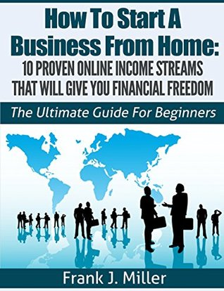 How To Start A Business From Home: 10 Proven Online Income Streams That Will Give You Financial Freedom - Start Your Own Business Today: The Ultimate Guide For Beginners (Daily Income Streams)