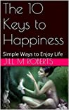 The 10 Keys to Happiness: Simple Ways to Enjoy Life