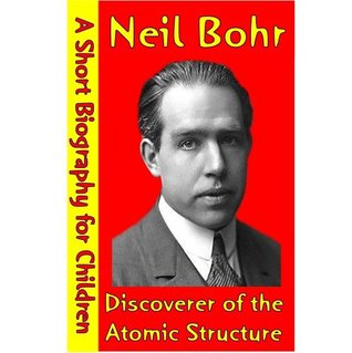 Neil Bohr : Discoverer of the Atomic Structure (A Short Biography for Children)
