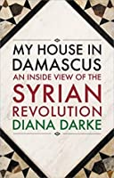 My House in Damascus: An Inside View of the Syrian Revolution