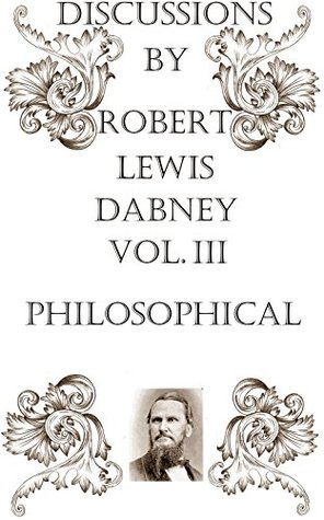 Discussions by Robert Lewis Dabney, Vol III.: Philosophical