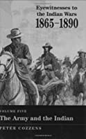 The Army and the Indian (Eyewitnesses to the Indian Wars, 1865-1890)