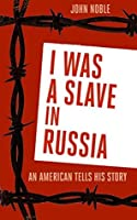 I Was a Slave in Russia: An American Tells His Story