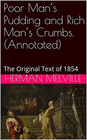 Poor Man's Pudding and Rich Man's Crumbs. (Annotated) by Herman Melville