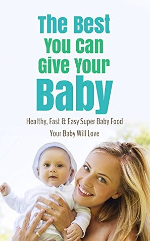 The Best You Can Give Your Baby: Healthy, Fast & Easy Super Baby Food Your Baby Will Love