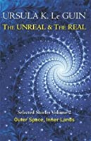 The Unreal and the Real: Volume Two: Selected Stories of Ursula K. Le Guin: Outer Space & Inner Lands