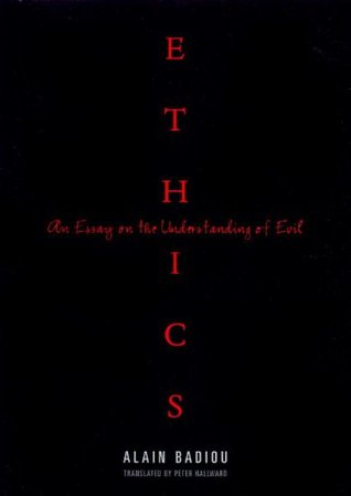 ethics an essay on the understanding of evil by alain badiou ethics an essay on the understanding of evil