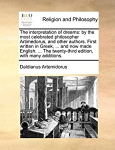The Interpretation of Dreams: By the Most Celebrated Philosopher Artimedorus, and Other Authors. First Written in Greek, ... and Now Made English. ... the Twenty-Third Edition, with Many Additions.