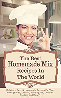 The Best Homemade Mix Recipes In The World: Delicious, Easy & Homemade Recipes For Your Mixes (Bread, Dessert, Pudding, Pie, Cookies, Stuffing and More!)
