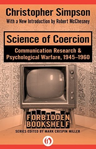 Science of Coercion  Communication Research & Psychological Warfare, 1945-1960 (Forbidden Bookshelf)