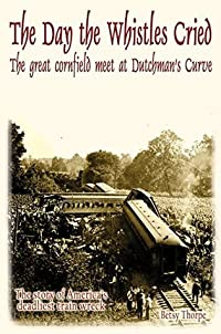 The Day the Whistles Cried: The Great Cornfield Meet at Dutchman's Curve: The Story of America's Deadliest Train Wreck
