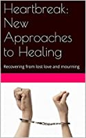 Heartbreak: New Approaches to Healing: Recovering from lost love and mourning