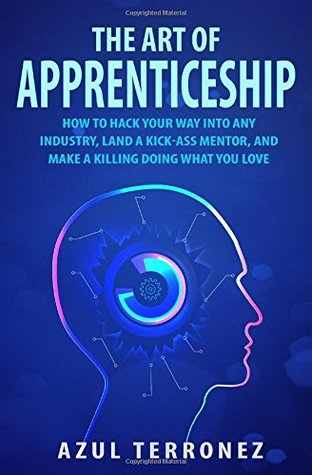 The Art of Apprenticeship: How to Hack Your Way into Any Industry, Land a Kick-Ass Mentor, and Make A Killing Doing What You Love