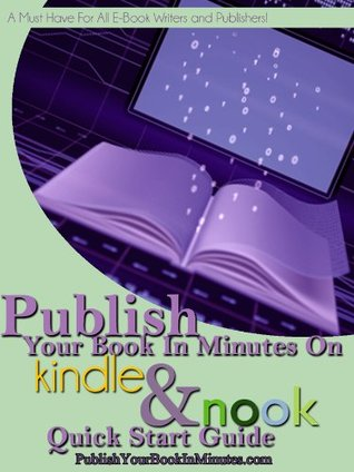 Publish Your Book In Minutes On Amazon's Kindle and Barnes and Noble's Nook Quick Start Guide