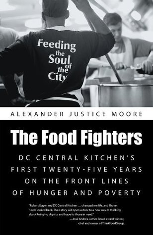 The Food Fighters: DC Central Kitchens First Twenty-Five Years on the Front Lines of Hunger and Poverty  by  Alexander Justice Moore