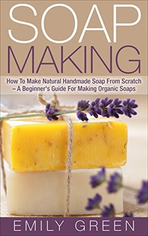 Soap Making: How To Make Natural Handmade Soap From Scratch - A