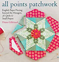 All Points Patchwork: A Complete Guide to English Paper Piecing Quilting Techniques for Making Perfect Hexagons, Diamonds, Octagons, and Other Shapes