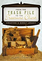 From the Trash Pile to the Treasure Chest: Creating a Godly Legacy