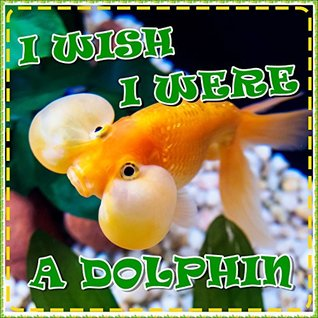 Books for Kids: I Wish I Were a Dolphin: A Story of Bubbles the Goldfish: Children's Books with Fun Facts (Bedtime Stories for Kids Ages 3-8) (Children's Books: Animal Bedtime Stories Book 6)